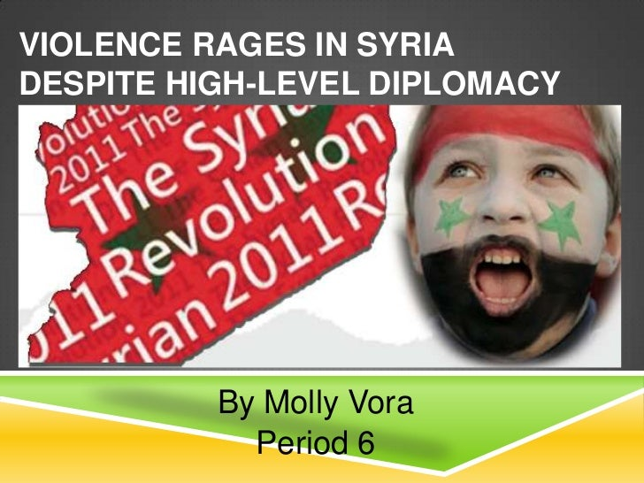 VIOLENCE RAGES IN SYRIADESPITE HIGH-LEVEL DIPLOMACY          By Molly Vora            Period 6