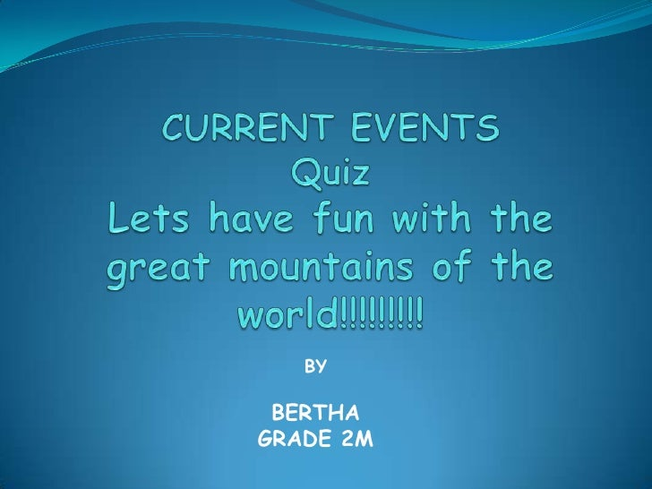 CURRENT EVENTS Quiz Lets have fun with the great mountains of the world!!!!!!!!!<br />BY <br />BERTHA<br />GRADE 2M<br />