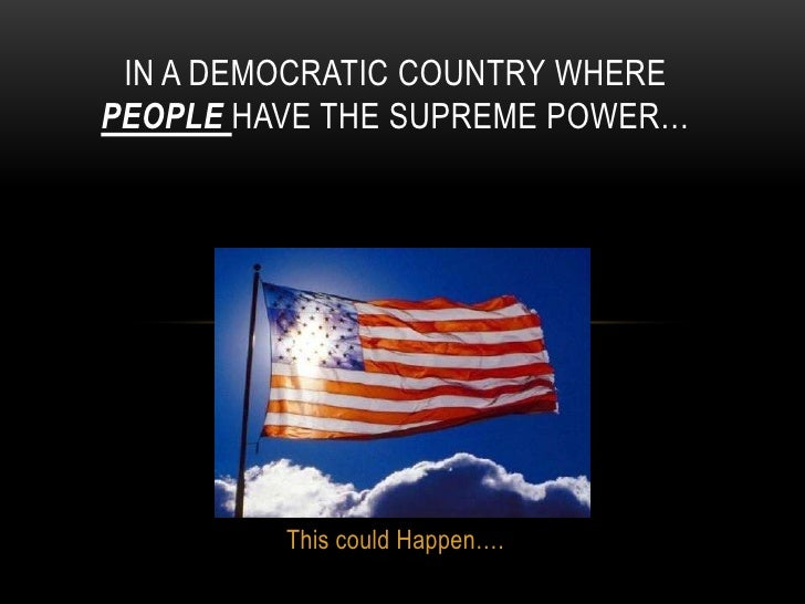 IN A DEMOCRATIC COUNTRY WHEREPEOPLE HAVE THE SUPREME POWER…         This could Happen….