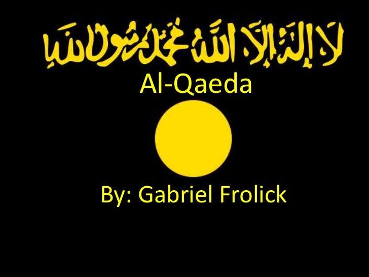 By: Gabriel Frolick<br />Al-Qaeda<br />By: Gabriel Frolick<br />