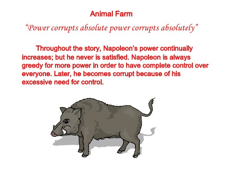 power corruption animal farm essay Napoleon in 'animal farm', establishes a hierarchy shortly after the introduction of the seven commandments it can be seen how the commandments such as 'all animals are equal' are broken the pigs are at the top as they are the cleverest in the farm.