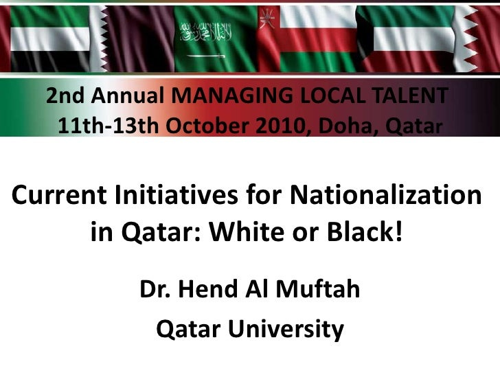 2nd Annual MANAGING LOCAL TALENT   11th-13th October 2010, Doha, QatarCurrent Initiatives for Nationalization      in Qata...