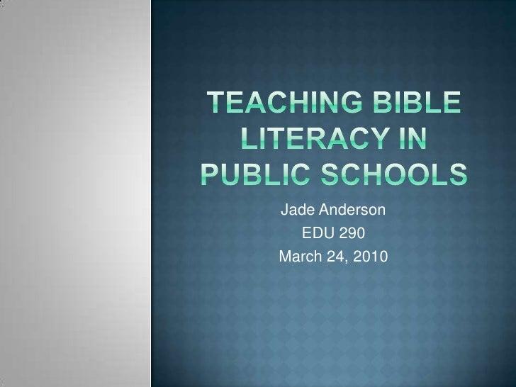 Teaching Bible literacy in public schools<br />Jade Anderson<br />EDU 290<br />March 24, 2010<br />
