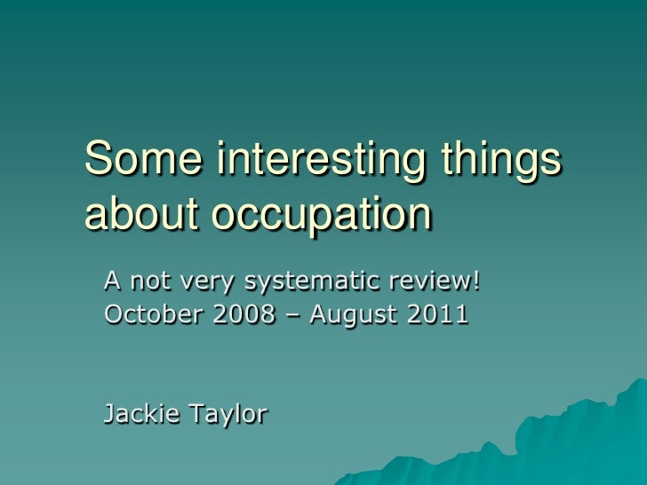 Some interesting things about occupation<br />A not very systematic review! <br />October 2008 – August 2011<br />Jackie T...