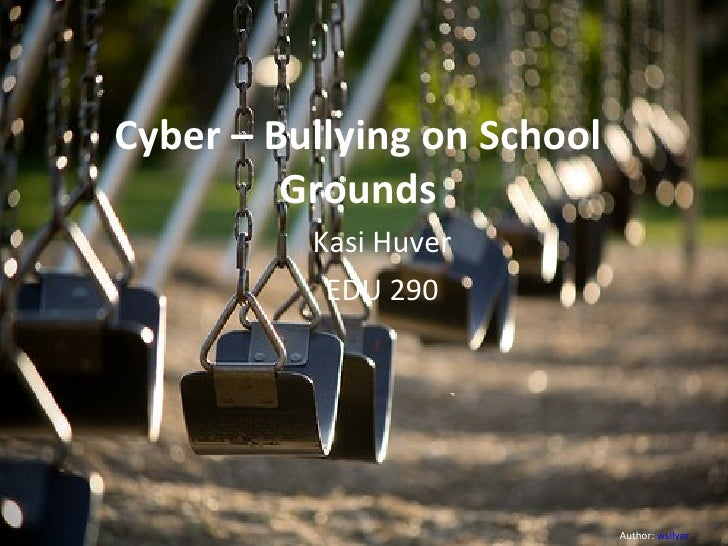 Cyber – Bullying on School Grounds Kasi Huver EDU 290 Author:  wsilver
