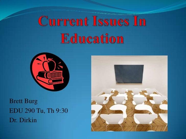 Current Issues In Education<br />Brett Burg<br />EDU 290 Tu, Th 9:30<br />Dr. Dirkin<br />