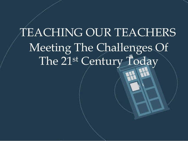 TEACHING OUR TEACHERS 2 Meeting The Challenges Of 21st Century
