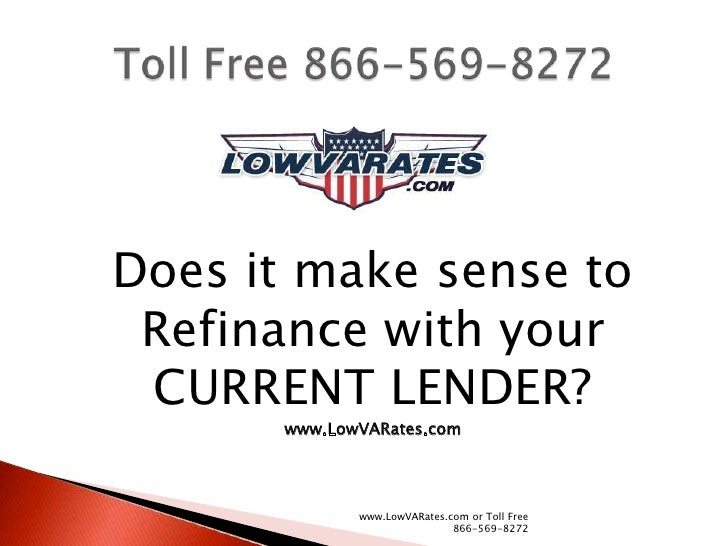 Does it make sense to Refinance with your CURRENT LENDER?      www.LowVARates.com             www.LowVARates.com or Toll F...