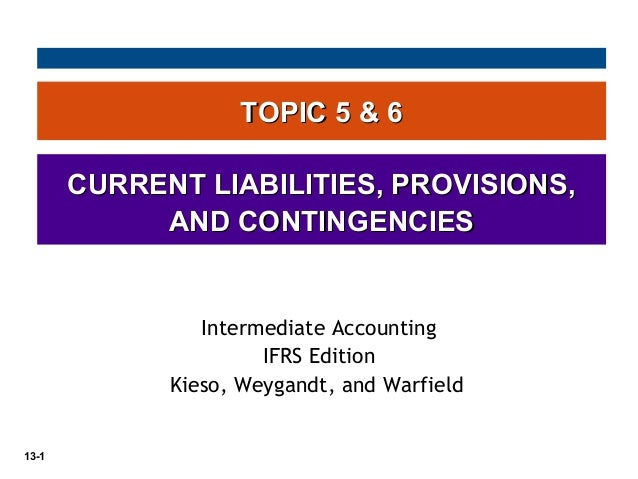 13-1 TOPIC 5 & 6TOPIC 5 & 6 CURRENT LIABILITIES, PROVISIONS,CURRENT LIABILITIES, PROVISIONS, AND CONTINGENCIESAND CONTINGE...