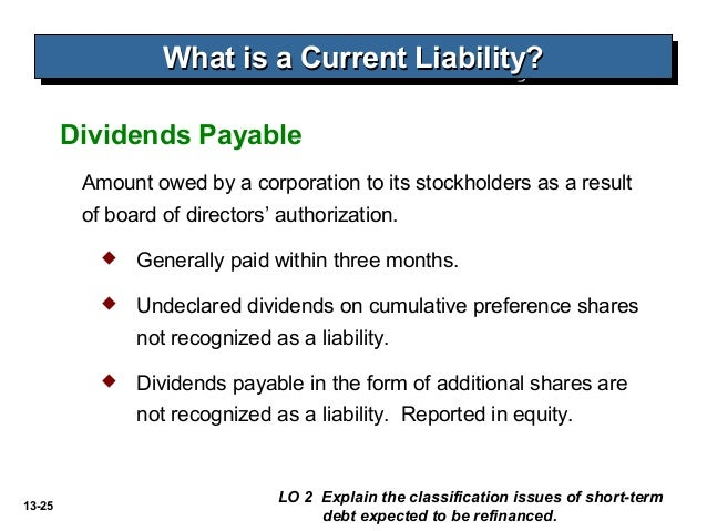 13-25 Amount owed by a corporation to its stockholders as a result of board of directors' authorization. Dividends Payable...