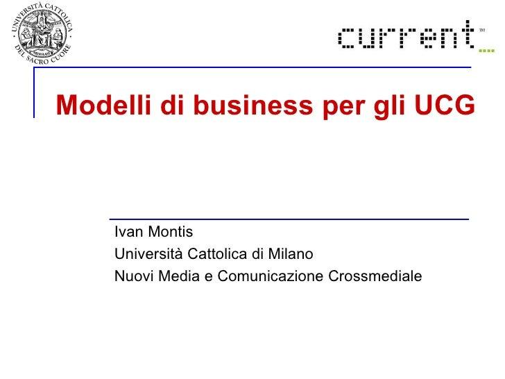 Modelli di business per gli UCG   Ivan Montis Università Cattolica di Milano  Nuovi Media e Comunicazione Crossmediale