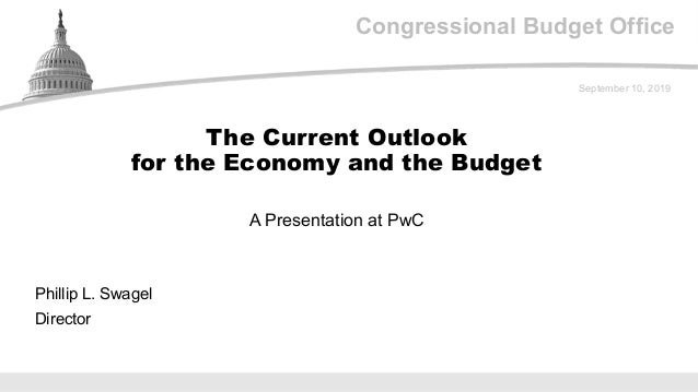 Congressional Budget Office A Presentation at PwC September 10, 2019 Phillip L. Swagel Director The Current Outlook for th...