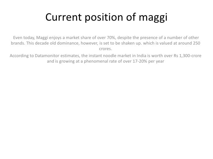 Current position of maggi<br />Even today, Maggi enjoys a market share of over 70%, despite the presence of a number of o...