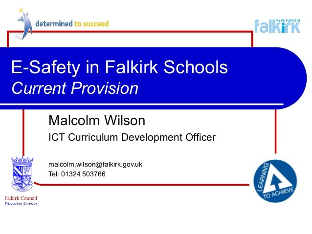 E-Safety in Falkirk Schools Current Provision Malcolm Wilson ICT Curriculum Development Officer malcolm.wilson@falkirk.gov...