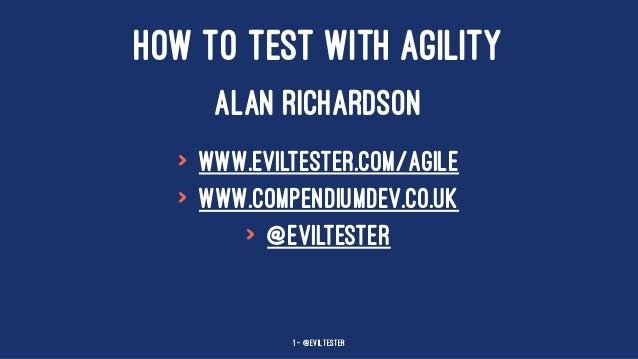 HOW TO TEST WITH AGILITY ALAN RICHARDSON > www.eviltester.com/agile > www.compendiumdev.co.uk > @eviltester 1 — @EvilTester