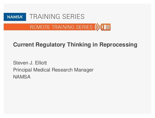 Current Regulatory Thinking in Reprocessing Steven J. Elliott Principal Medical Research Manager NAMSA