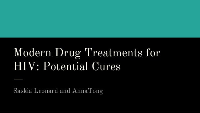 Modern Drug Treatments for HIV: Potential Cures Saskia Leonard and AnnaTong