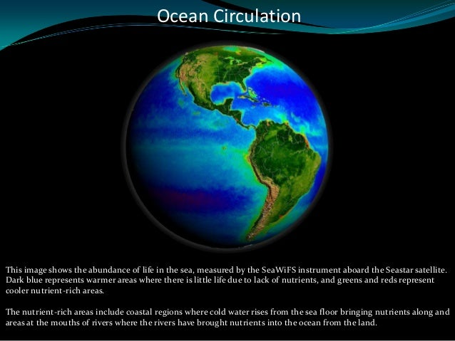 Ocean CirculationThis image shows the abundance of life in the sea, measured by the SeaWiFS instrument aboard the Seastar ...