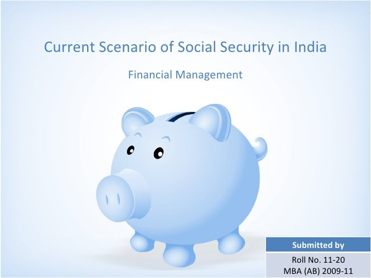 Current Scenario of Social Security in India Financial Management Submitted by Roll No. 11-20 MBA (AB) 2009-11