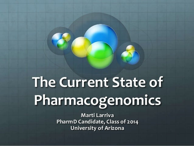The Current State of Pharmacogenomics Marti Larriva PharmD Candidate, Class of 2014 University of Arizona