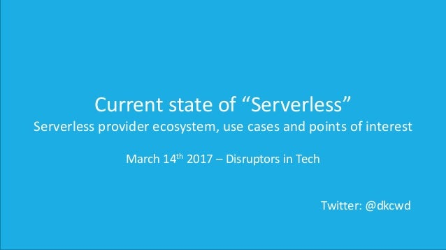 """Current state of """"Serverless"""" Serverless provider ecosystem, use cases and points of interest March 14th 2017 – Disruptors..."""