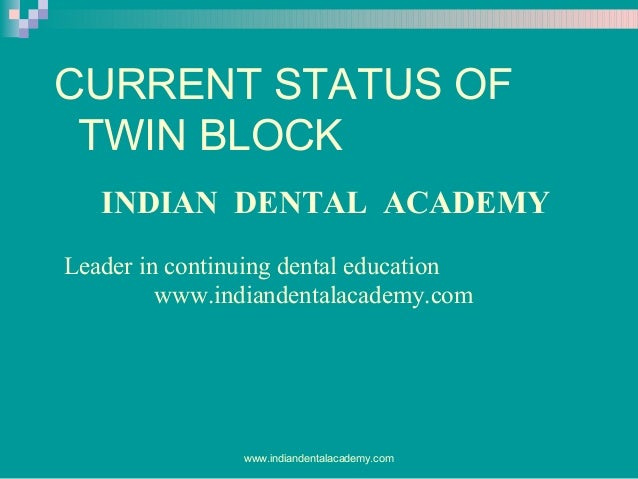 CURRENT STATUS OF TWIN BLOCK INDIAN DENTAL ACADEMY Leader in continuing dental education www.indiandentalacademy.com  www....