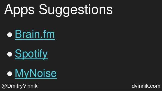 Apps Suggestions ● Brain.fm ● Spotify ● MyNoise @DmitryVinnik dvinnik.com