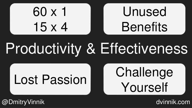 Unused Benefits Challenge Yourself Lost Passion Productivity & Effectiveness 60 x 1 15 x 4 @DmitryVinnik dvinnik.com