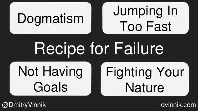 Recipe for Failure Dogmatism Jumping In Too Fast Not Having Goals Fighting Your Nature @DmitryVinnik dvinnik.com