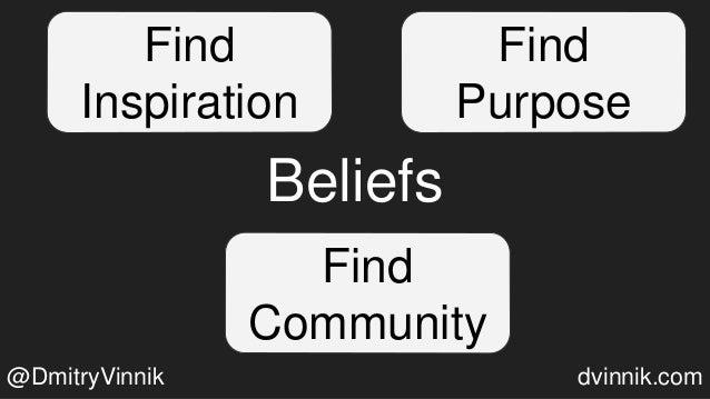 Beliefs Find Inspiration Find Purpose Find Community @DmitryVinnik dvinnik.com