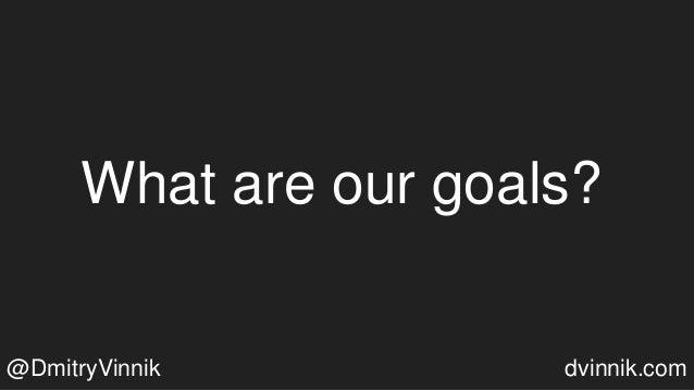 What are our goals? @DmitryVinnik dvinnik.com