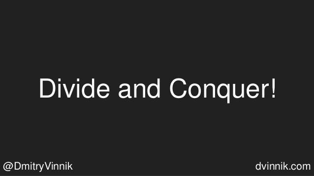 Divide and Conquer! @DmitryVinnik dvinnik.com