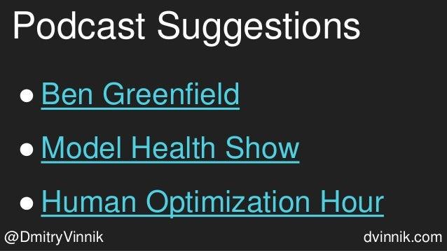 Podcast Suggestions ● Ben Greenfield ● Model Health Show ● Human Optimization Hour @DmitryVinnik dvinnik.com