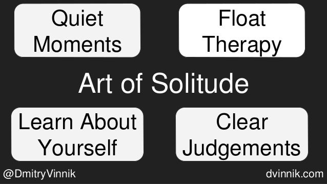 Art of Solitude Float Therapy Learn About Yourself Clear Judgements Quiet Moments @DmitryVinnik dvinnik.com