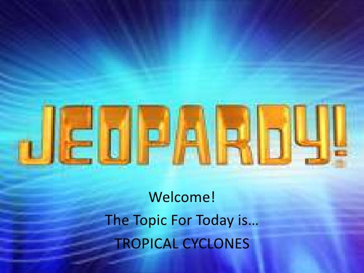 Welcome! The Topic For Today is…  TROPICAL CYCLONES