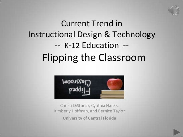 Current Trend in Instructional Design & Technology -- K-12 Education -- Flipping the Classroom Christi DiSturco, Cynthia H...