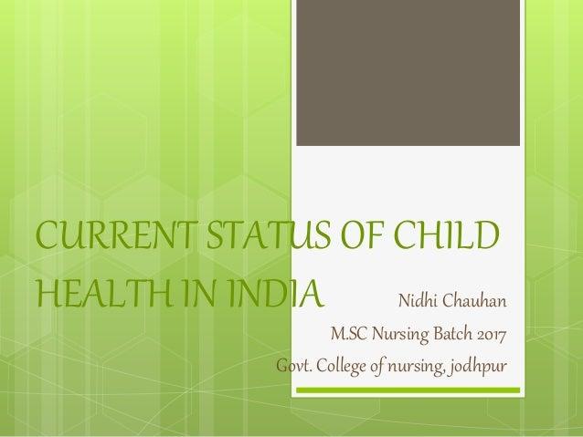 CURRENT STATUS OF CHILD HEALTH IN INDIA Nidhi Chauhan M.SC Nursing Batch 2017 Govt. College of nursing, jodhpur