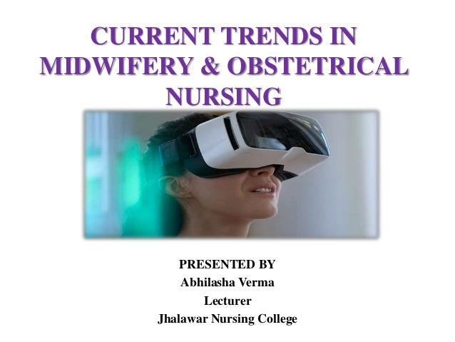 CURRENT TRENDS IN MIDWIFERY & OBSTETRICAL NURSING PRESENTED BY Abhilasha Verma Lecturer Jhalawar Nursing College B.Sc.NURS...