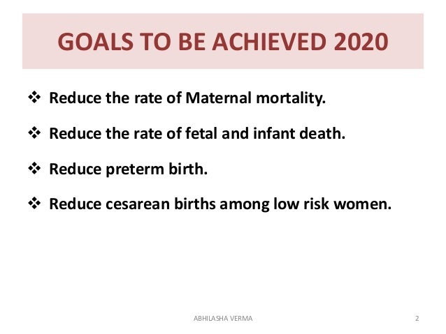 GOALS TO BE ACHIEVED 2020  Reduce the rate of Maternal mortality.  Reduce the rate of fetal and infant death.  Reduce p...
