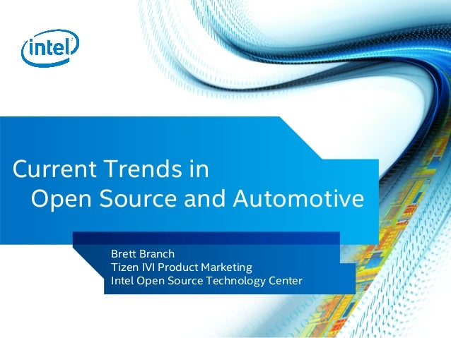 Current Trends in Open Source and Automotive	 Brett Branch Tizen IVI Product Marketing Intel Open Source Technology Center...