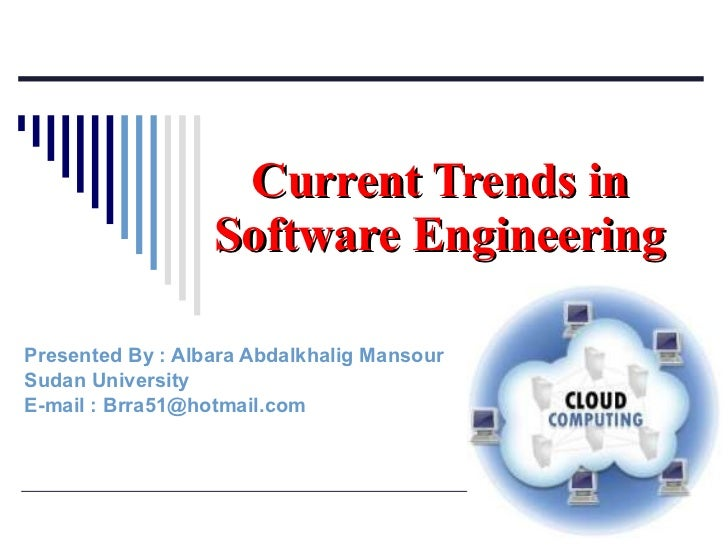 Presented By : Albara Abdalkhalig Mansour Sudan University  E-mail : Brra51@hotmail.com  Current Trends in Software Engine...