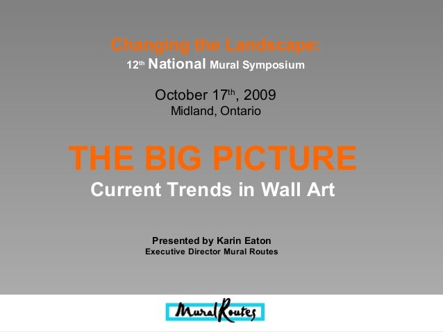 THE BIG PICTURE Current Trends in Wall Art Presented by Karin Eaton Executive Director Mural Routes Changing the Landscape...