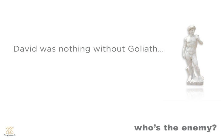 David was nothing without Goliath...                                 who's the enemy?