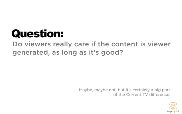 Question: Do viewers really care if the content is viewer generated, as long as it's good?                        Maybe, m...