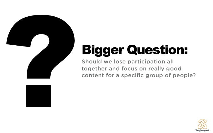 ?   Bigger Question:     Should we lose participation all     together and focus on really good     content for a specific ...