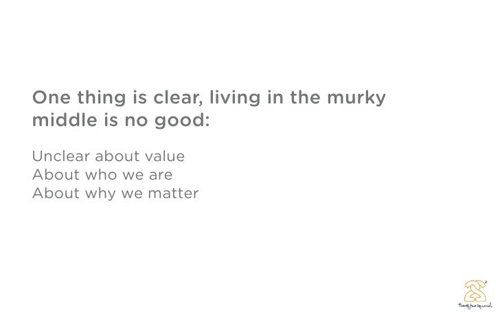One thing is clear, living in the murky middle is no good: Unclear about value About who we are About why we matter