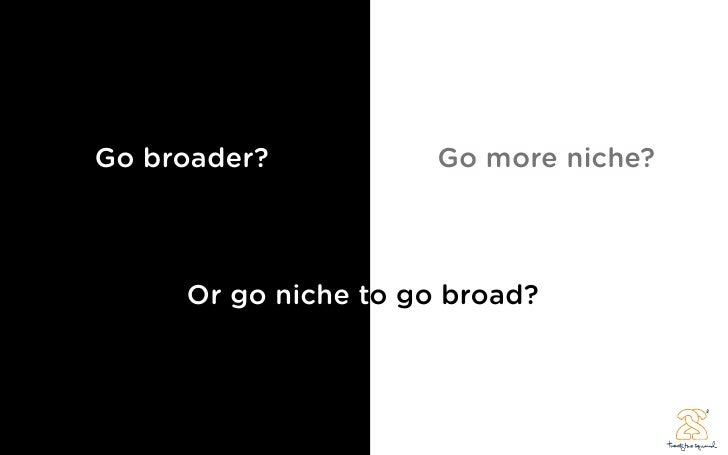 Go broader?           Go more niche?         Or go niche to go broad?