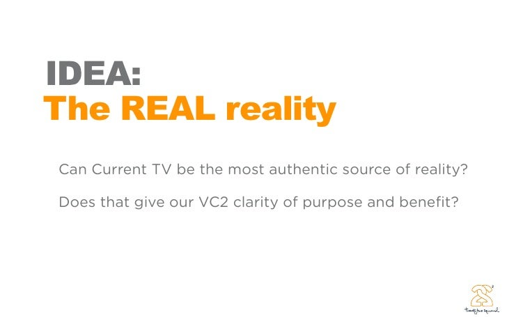 IDEA: The REAL reality Can Current TV be the most authentic source of reality?  Does that give our VC2 clarity of purpose ...