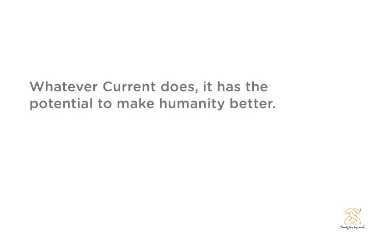 Whatever Current does, it has the potential to make humanity better.