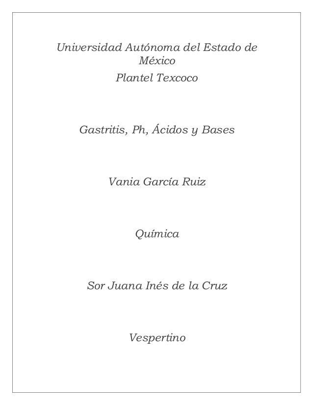 Universidad Autónoma del Estado de México Plantel Texcoco Gastritis, Ph, Ácidos y Bases Vania García Ruiz Química Sor Juan...